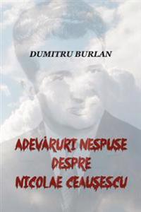 Adevaruri Nespuse Despre Nicolae Ceausescu