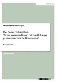 Der Sonderfall Art Brut. 'Geisteskranken-Kunst' Oder Auflehnung Gegen Akademische Konvention?