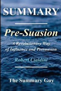Summary - Pre-Suasion: By Robert Cialdini - A Revolutionary Way to Influence and Persuade
