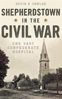 Shepherdstown in the Civil War: One Vast Confederate Hospital