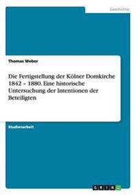 Die Fertigstellung Der Kolner Domkirche 1842 - 1880. Eine Historische Untersuchung Der Intentionen Der Beteiligten