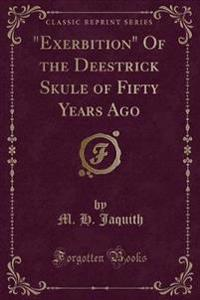 """Exerbition"" Of the Deestrick Skule of Fifty Years Ago (Classic Reprint)"