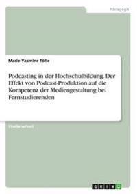 Podcasting in Der Hochschulbildung. Der Effekt Von Podcast-Produktion Auf Die Kompetenz Der Mediengestaltung Bei Fernstudierenden