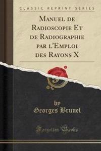 Manuel de Radioscopie Et de Radiographie Par l'Emploi Des Rayons X (Classic Reprint)