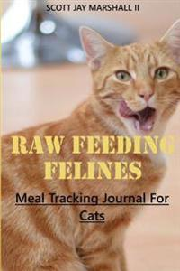 Raw Feeding Felines: Meal Tracking Journal for Cats
