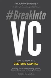 #Breakintovc: How to Break Into Venture Capital and Think Like an Investor Whether You're a Student, Entrepreneur or Working Profess
