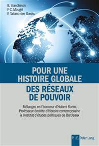 Pour Une Histoire Globale Des Réseaux de Pouvoir: Mélanges En l'Honneur d'Hubert Bonin, Professeur Émérite d'Histoire Contemporaine À l'Institut d'Étu