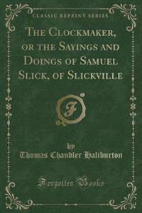 The Clockmaker, or the Sayings and Doings of Samuel Slick, of Slickville (Classic Reprint)