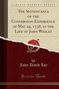 The Significance of the Conversion-Experience of May 24, 1738, in the Life of John Wesley (Classic Reprint)