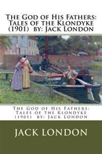 The God of His Fathers: Tales of the Klondyke (1901) By: Jack London