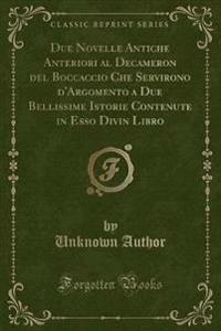 Due Novelle Antiche Anteriori al Decameron del Boccaccio Che Servirono d'Argomento a Due Bellissime Istorie Contenute in Esso Divin Libro (Classic Reprint)