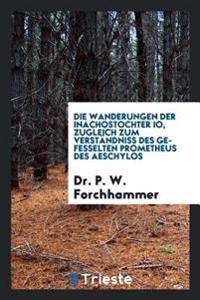 Die Wanderungen Der Inachostochter IO, Zugleich Zum Verstandniss Des Gefesselten Prometheus Des Aeschylos