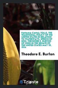 Panama Canal Tolls, the Traditional Policy of the United States in Relation to Waterways. Speech of Hon. Theodore E. Burton of Ohio in the Senate of t