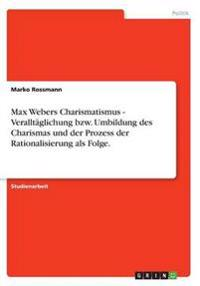 Max Webers Charismatismus - Veralltaglichung Bzw. Umbildung Des Charismas Und Der Prozess Der Rationalisierung ALS Folge.