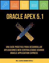 Oracle Apex 5.1: Una Guia Practica Para Desarrollar Aplicaciones Web Centralizadas Usando Oracle Application Express
