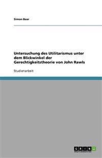 Untersuchung Des Utilitarismus Unter Dem Blickwinkel Der Gerechtigkeitstheorie Von John Rawls