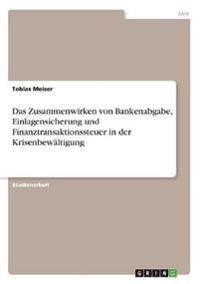 Das Zusammenwirken Von Bankenabgabe, Einlagensicherung Und Finanztransaktionssteuer in Der Krisenbewaltigung