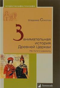 Zanimatelnaja istorija Drevnej Tserkvi. Na puti k raskolu. Vladimir Sokolov