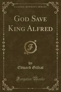 God Save King Alfred (Classic Reprint)