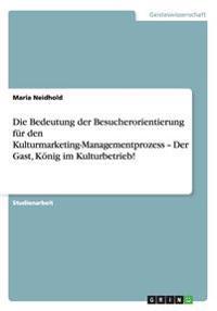 Die Bedeutung Der Besucherorientierung Fur Den Kulturmarketing-Managementprozess - Der Gast, Konig Im Kulturbetrieb!