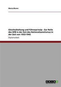Gleichschaltung Und Fuhrerprinzip - Zur Rolle Des Dfb in Der Zeit Des Nationalsozialismus in Der Zeit Von 1933-1945