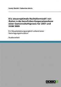 Die Steueroptimale Rechtsformwahl Von AERzten in Der Beruflichen Kooperationsform Einer Gemeinschaftspraxis Fur 2007 Und 2008/ 2009