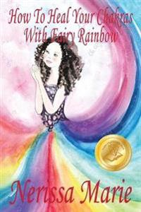 How to Heal Your Chakras with Fairy Rainbow (Children's Book about a Fairy, Chakra Healing and Meditation, Picture Books, Kindergarten Books, Toddler