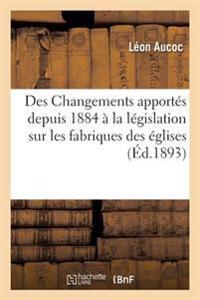 Des Changements Apportes Depuis 1884 a la Legislation Sur Les Fabriques Des Eglises