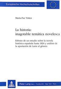 La Historia: Inagotable Tematica Novelesca: Esbozo de Un Estudio Sobre La Novela Historica Espanola Hasta 1834 y Analisis de La Aportacion de Larra Al
