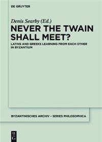 Never the Twain Shall Meet?: Latins and Greeks Learning from Each Other in Byzantium