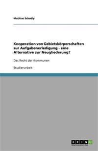 Kooperation Von Gebietskorperschaften Zur Aufgabenerledigung - Eine Alternative Zur Neugliederung?
