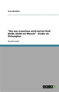 """""""nur Wer Erwachsen Wird Und Ein Kind Bleibt, Bleibt Ein Mensch"""" - Kinder ALS Philosophen"""