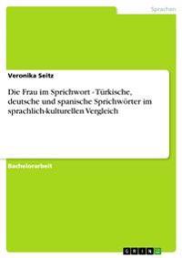 Die Frau Im Sprichwort - Turkische, Deutsche Und Spanische Sprichworter Im Sprachlich-Kulturellen Vergleich