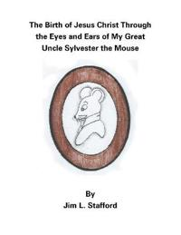 The Birth of Jesus Christ Through the Eyes and Ears of My Great Uncle Sylvester the Mouse