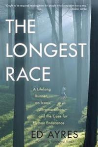 The Longest Race: A Lifelong Runner, an Iconic Ultramarathon, and the Case for Human Endurance