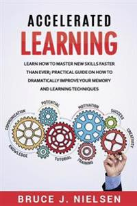 Accelerated Learning: Learn How to Master New Skills Faster Than Ever; Practical Guide on How to Dramatically Improve Your Memory and Learni