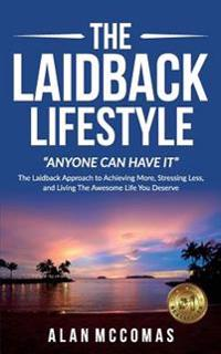 The Laidback Lifestyle (Anyone Can Have It): The Laidback Approach to Achieving More, Stressing Less, and Living the Awesome Life You Deserve.