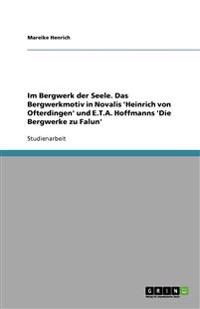Im Bergwerk Der Seele. Das Bergwerkmotiv in Novalis 'Heinrich Von Ofterdingen' Und E.T.A. Hoffmanns 'Die Bergwerke Zu Falun'