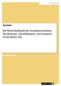 """Die Wirtschaftskraft Der Sozialunternehmer. Das Konzept """"Social Business Der Grameen Veolia Water Ltd."""