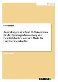 Auswirkungen Des Basel III-Abkommens Fur Die Eigenkapitalausstattung Der Geschaftsbanken Und Den Markt Fur Unternehmenskredite