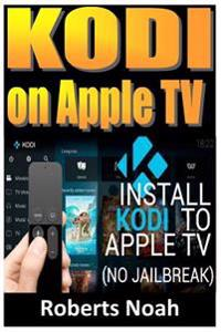 Kodi on Apple TV: Easy Step by Step Instructions on How to Install Latest Kodi 17.3 on Apple TV 4th Gen + Krypton on Amazon Fire Stick T