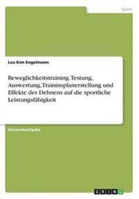 Beweglichkeitstraining. Testung, Auswertung, Traininsplanerstellung und Effekte des Dehnens auf die sportliche Leistungsfähigkeit