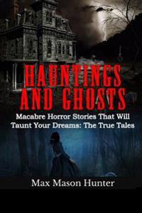 Hauntings and Ghosts: Macabre Horror Stories That Will Taunt Your Dreams: The True Tales