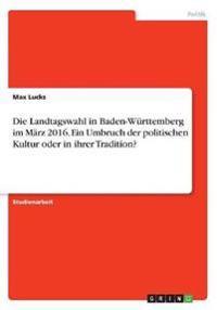 Die Landtagswahl in Baden-Württemberg im März 2016. Ein Umbruch der politischen Kultur oder in ihrer Tradition?