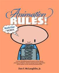 Animation Rules!: Book One: Words: Being a Series of Lectures on the Theory, Practice, Aesthetics, History and Personal Experiences of t