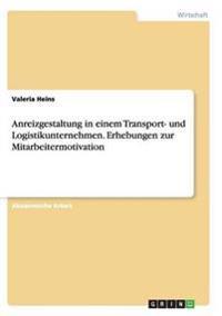 Anreizgestaltung in einem Transport- und Logistikunternehmen. Erhebungen zur Mitarbeitermotivation