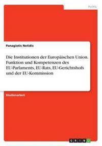 Die Institutionen der Europäischen Union. Funktion und Kompetenzen des EU-Parlaments, EU-Rats, EU-Gerichtshofs und der EU-Kommission