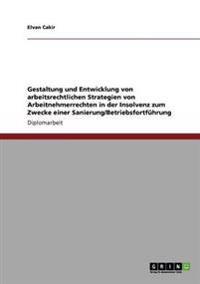 Gestaltung Und Entwicklung Von Arbeitsrechtlichen Strategien Von Arbeitnehmerrechten in Der Insolvenz Zum Zwecke Einer Sanierung/Betriebsfortfuhrung
