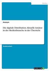 Die digitale Distribution. Aktuelle Ansätze in der Medienbranche in der Übersicht