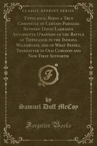 Tippecanoe, Being a True Chronicle of Certain Passages Between David Larrance Antoinette O'bannon of the Battle of Tippecanoe in the Indiana Wilderness, and of What Befell Thereafter in Old Corydon and Now First Setforth (Classic Reprint)
